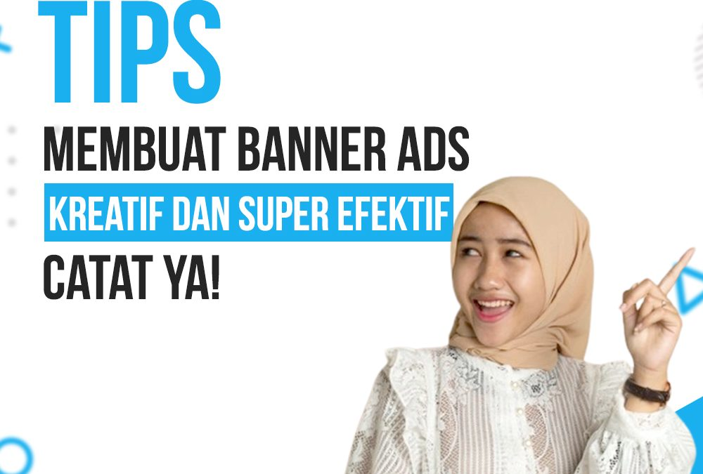 Tips Membuat Banner Ads Kreatif dan Super Efektif, Catat Ya!